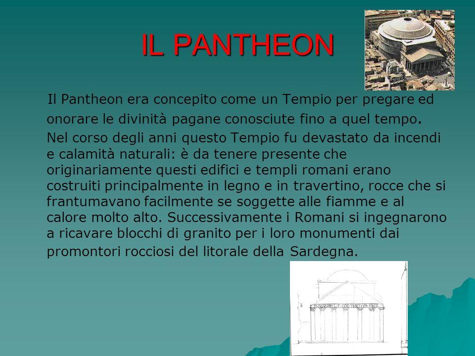 IL PANTHEON Il Pantheon era concepito come un Tempio per pregare ed onorare le divinità pagane conosciute fino a quel tempo. Nel corso degli anni ques