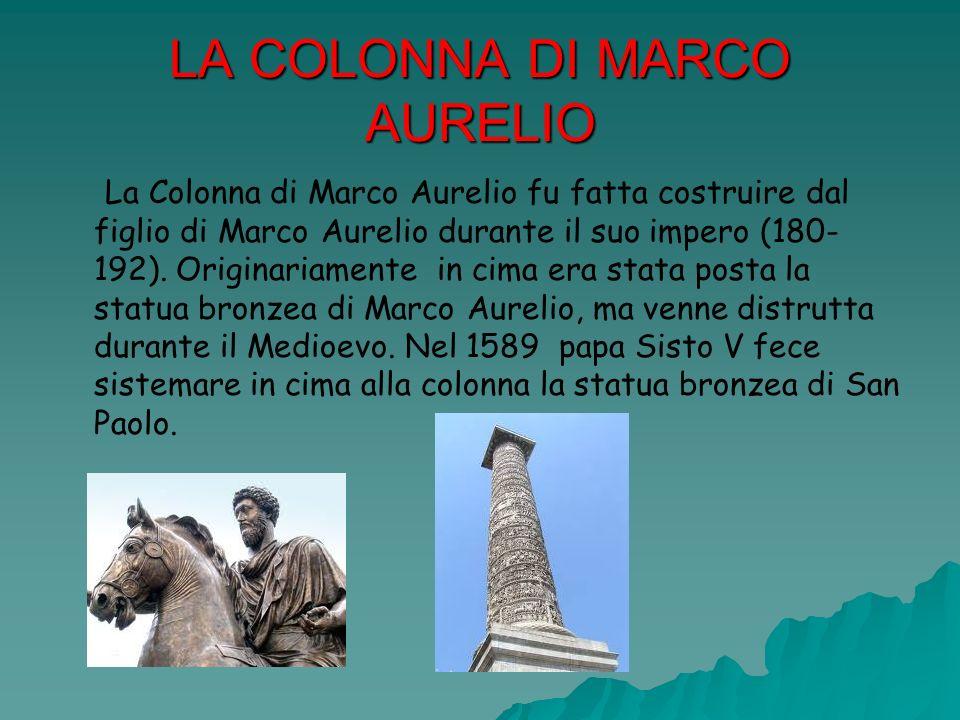 LA COLONNA DI MARCO AURELIO La Colonna di Marco Aurelio fu fatta costruire dal figlio di Marco Aurelio durante il suo impero (180- 192). Originariamen