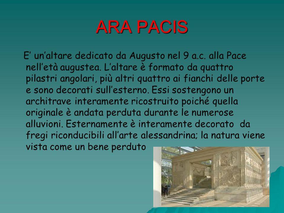 ARA PACIS E unaltare dedicato da Augusto nel 9 a.c. alla Pace nelletà augustea. Laltare è formato da quattro pilastri angolari, più altri quattro ai f