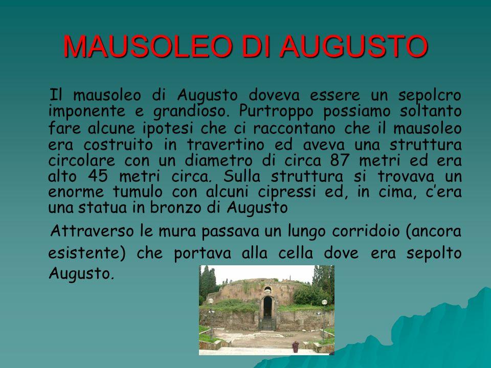 MAUSOLEO DI AUGUSTO Il mausoleo di Augusto doveva essere un sepolcro imponente e grandioso. Purtroppo possiamo soltanto fare alcune ipotesi che ci rac