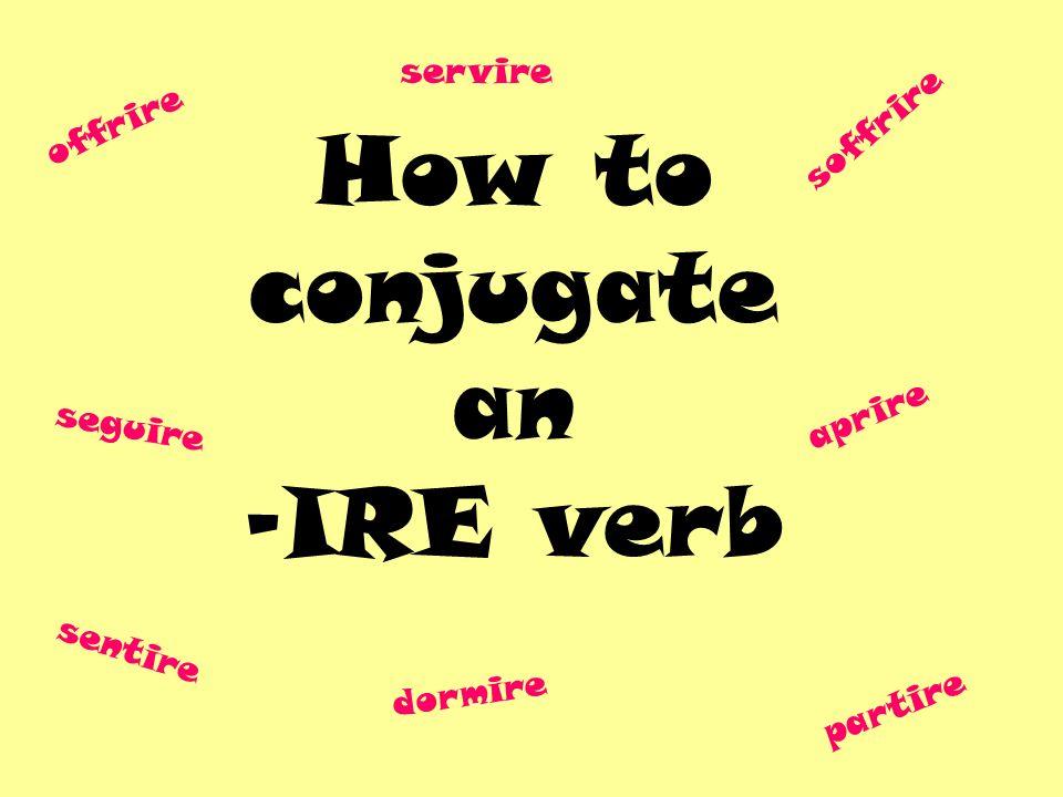 How to conjugate an -IRE verb offrire seguire partire soffrire sentire aprire dormire servire