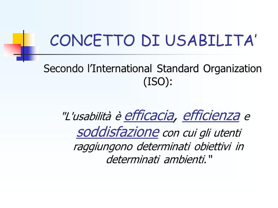 CONCETTO DI USABILITA Secondo lInternational Standard Organization (ISO): L usabilità è efficacia, efficienza e soddisfazione con cui gli utenti raggiungono determinati obiettivi in determinati ambienti.