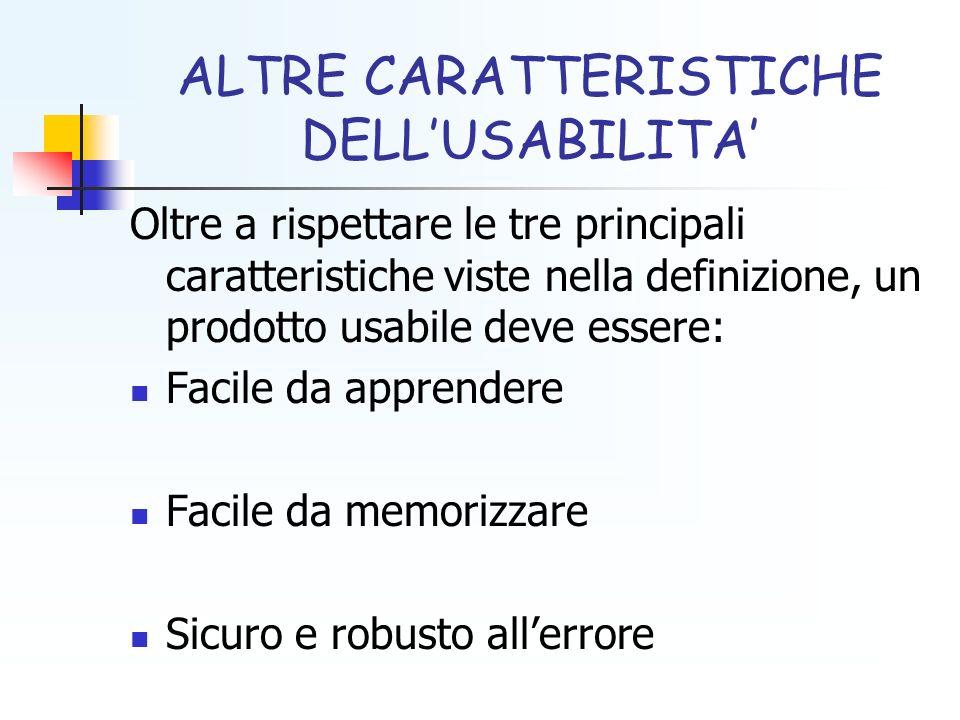 ALTRE CARATTERISTICHE DELLUSABILITA Oltre a rispettare le tre principali caratteristiche viste nella definizione, un prodotto usabile deve essere: Facile da apprendere Facile da memorizzare Sicuro e robusto allerrore