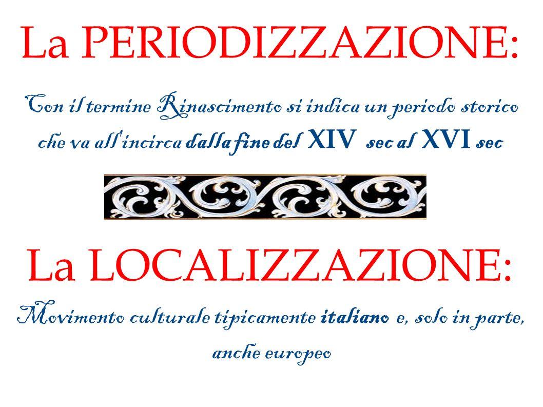 La PERIODIZZAZIONE: Con il termine Rinascimento si indica un periodo storico che va all incirca dalla fine del XIV sec al XVI sec La LOCALIZZAZIONE: Movimento culturale tipicamente italiano e, solo in parte, anche europeo