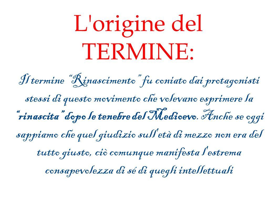 L origine del TERMINE: Il termine Rinascimento fu coniato dai protagonisti stessi di questo movimento che volevano esprimere la rinascita dopo le tenebre del Medioevo.