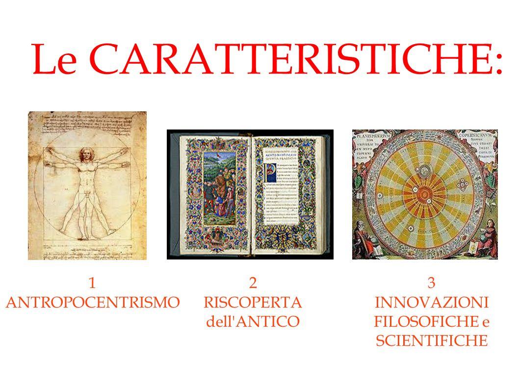 Le CARATTERISTICHE: 1 ANTROPOCENTRISMO 2 RISCOPERTA dell ANTICO 3 INNOVAZIONI FILOSOFICHE e SCIENTIFICHE