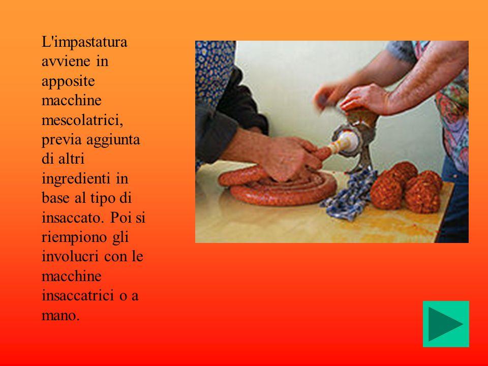 L'impastatura avviene in apposite macchine mescolatrici, previa aggiunta di altri ingredienti in base al tipo di insaccato. Poi si riempiono gli invol