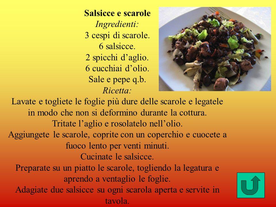 Salsicce e scarole Ingredienti: 3 cespi di scarole. 6 salsicce. 2 spicchi daglio. 6 cucchiai dolio. Sale e pepe q.b. Ricetta: Lavate e togliete le fog
