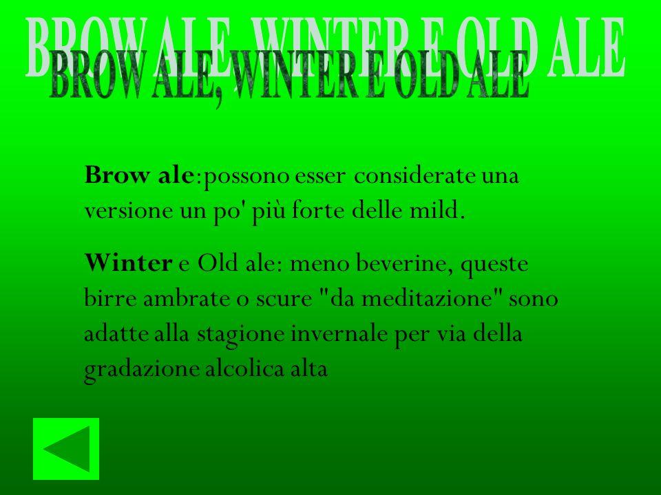 Brow ale:possono esser considerate una versione un po' più forte delle mild. Winter e Old ale: meno beverine, queste birre ambrate o scure