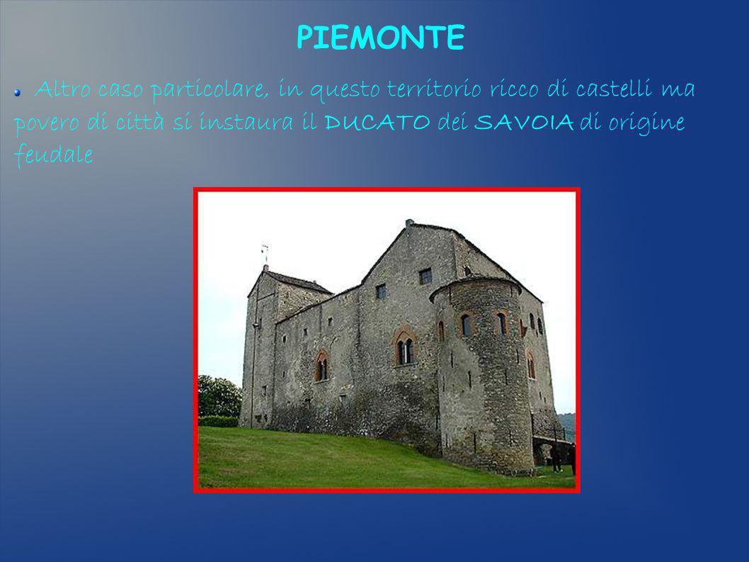 PIEMONTE Altro caso particolare, in questo territorio ricco di castelli ma povero di città si instaura il DUCATO dei SAVOIA di origine feudale