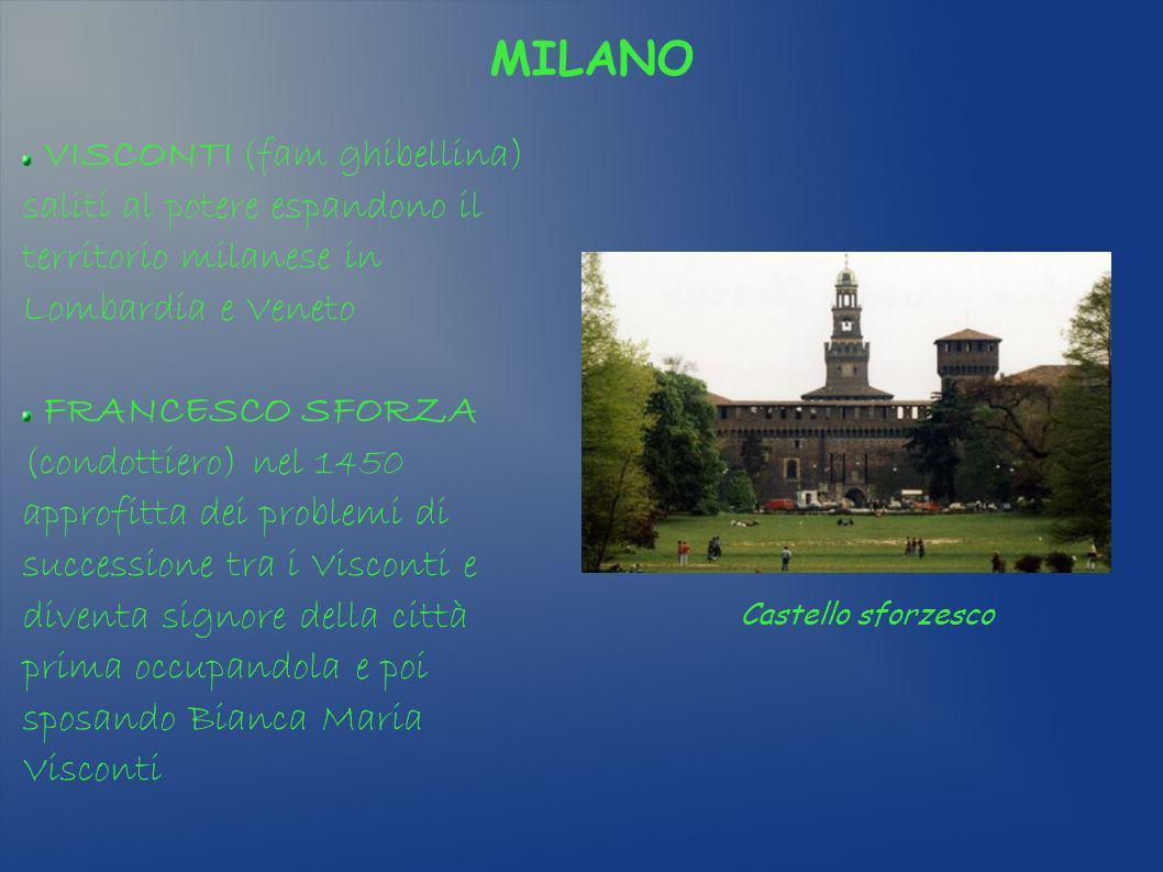 MILANO VISCONTI (fam ghibellina) saliti al potere espandono il territorio milanese in Lombardia e Veneto FRANCESCO SFORZA (condottiero) nel 1450 appro