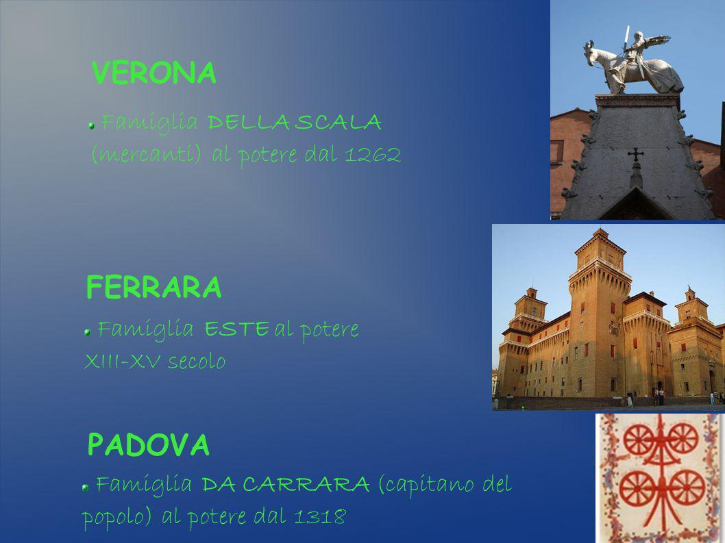VERONA Famiglia DELLA SCALA (mercanti) al potere dal 1262 PADOVA FERRARA Famiglia DA CARRARA (capitano del popolo) al potere dal 1318 Famiglia ESTE al