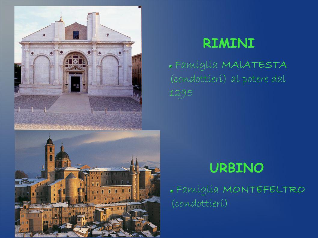 RIMINI Famiglia MAlATESTA (condottieri) al potere dal 1295 URBINO Famiglia MONTEFELTRO (condottieri)