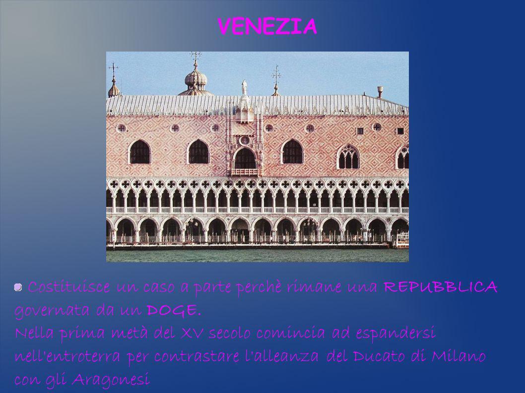VENEZIA Costituisce un caso a parte perchè rimane una REPUBBLICA governata da un DOGE. Nella prima metà del XV secolo comincia ad espandersi nell'entr