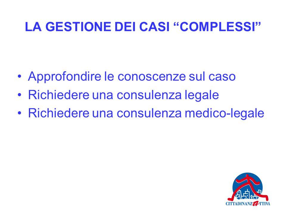LA GESTIONE DEI CASI COMPLESSI Approfondire le conoscenze sul caso Richiedere una consulenza legale Richiedere una consulenza medico-legale