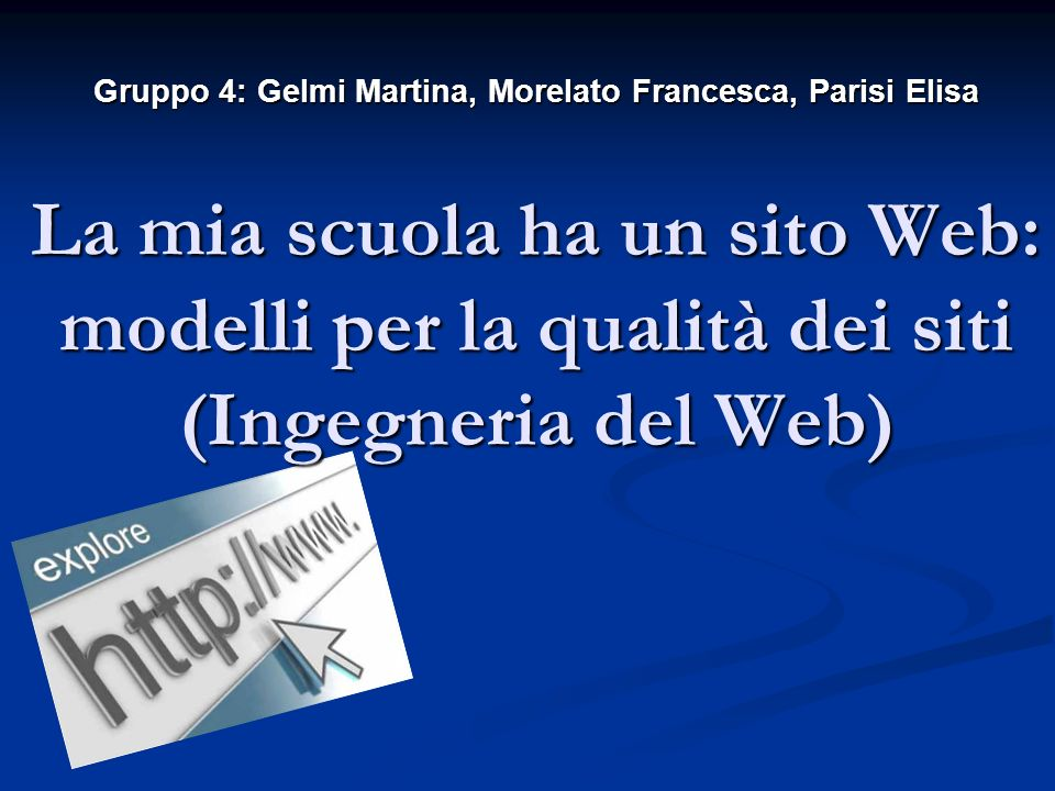 Gruppo 4: Gelmi Martina, Morelato Francesca, Parisi Elisa La mia scuola ha un sito Web: modelli per la qualità dei siti (Ingegneria del Web)