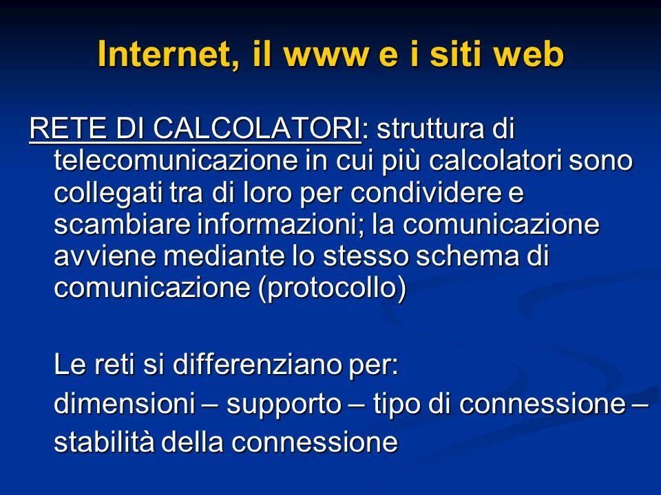 Internet, il www e i siti web RETE DI CALCOLATORI: struttura di telecomunicazione in cui più calcolatori sono collegati tra di loro per condividere e scambiare informazioni; la comunicazione avviene mediante lo stesso schema di comunicazione (protocollo) Le reti si differenziano per: dimensioni – supporto – tipo di connessione – stabilità della connessione