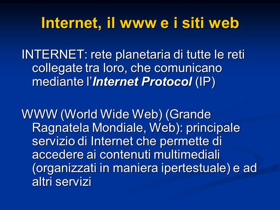 INTERNET: rete planetaria di tutte le reti collegate tra loro, che comunicano mediante lInternet Protocol (IP) WWW (World Wide Web) (Grande Ragnatela Mondiale, Web): principale servizio di Internet che permette di accedere ai contenuti multimediali (organizzati in maniera ipertestuale) e ad altri servizi Internet, il www e i siti web