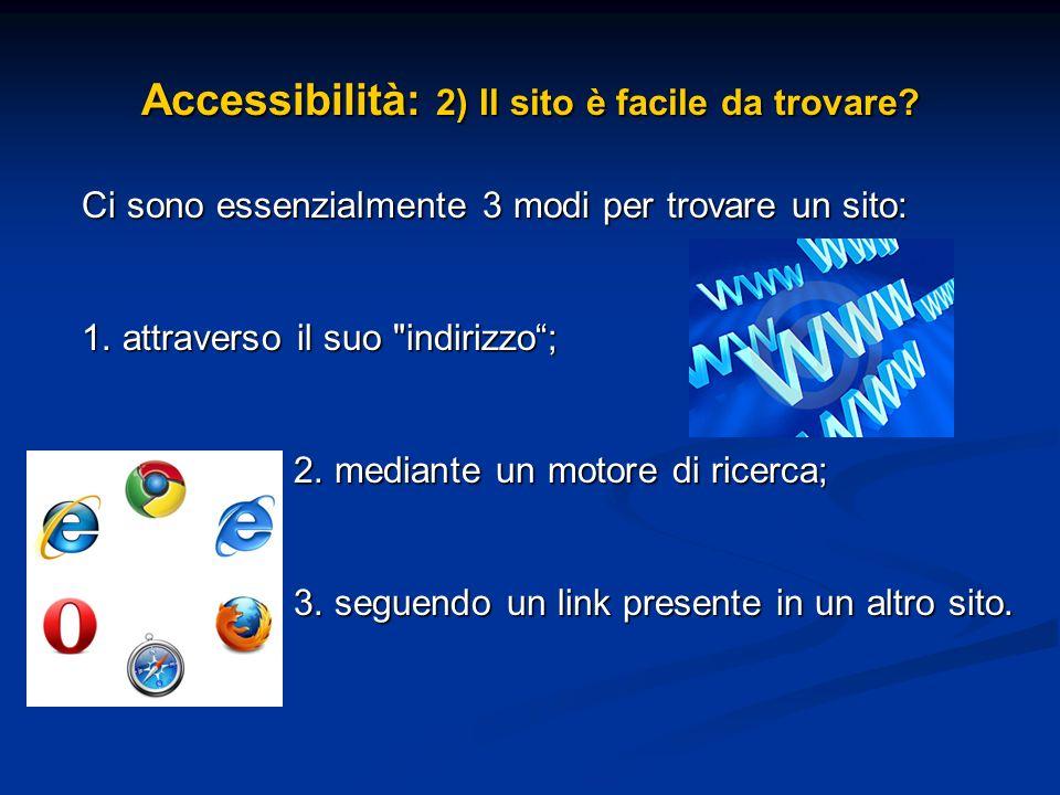 Accessibilità: 2) Il sito è facile da trovare? Ci sono essenzialmente 3 modi per trovare un sito: 1. attraverso il suo