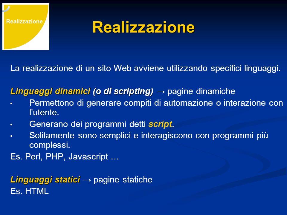 Realizzazione La realizzazione di un sito Web avviene utilizzando specifici linguaggi. Linguaggi dinamici (o di scripting) Linguaggi dinamici (o di sc