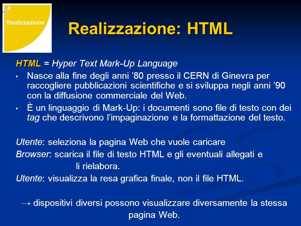 Realizzazione: HTML HTML HTML = Hyper Text Mark-Up Language Nasce alla fine degli anni 80 presso il CERN di Ginevra per raccogliere pubblicazioni scie