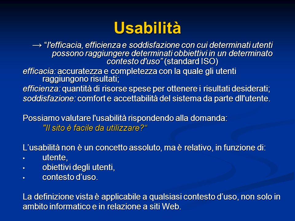 Usabilità l efficacia, efficienza e soddisfazione con cui determinati utenti possono raggiungere determinati obbiettivi in un determinato contesto d uso (standard ISO) l efficacia, efficienza e soddisfazione con cui determinati utenti possono raggiungere determinati obbiettivi in un determinato contesto d uso (standard ISO) efficacia: accuratezza e completezza con la quale gli utenti raggiungono risultati; efficienza: quantità di risorse spese per ottenere i risultati desiderati; soddisfazione: comfort e accettabilità del sistema da parte dll utente.