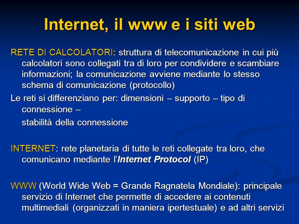 Internet, il www e i siti web RETE DI CALCOLATORI: struttura di telecomunicazione in cui più calcolatori sono collegati tra di loro per condividere e scambiare informazioni; la comunicazione avviene mediante lo stesso schema di comunicazione (protocollo) Le reti si differenziano per: dimensioni – supporto – tipo di connessione – stabilità della connessione INTERNET: rete planetaria di tutte le reti collegate tra loro, che comunicano mediante lInternet Protocol (IP) WWW (World Wide Web = Grande Ragnatela Mondiale): principale servizio di Internet che permette di accedere ai contenuti multimediali (organizzati in maniera ipertestuale) e ad altri servizi