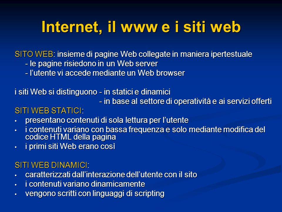 SITO WEB: insieme di pagine Web collegate in maniera ipertestuale - le pagine risiedono in un Web server - lutente vi accede mediante un Web browser i siti Web si distinguono - in statici e dinamici - in base al settore di operatività e ai servizi offerti SITI WEB STATICI: presentano contenuti di sola lettura per lutente presentano contenuti di sola lettura per lutente i contenuti variano con bassa frequenza e solo mediante modifica del codice HTML della pagina i contenuti variano con bassa frequenza e solo mediante modifica del codice HTML della pagina i primi siti Web erano così i primi siti Web erano così SITI WEB DINAMICI: caratterizzati dallinterazione dellutente con il sito caratterizzati dallinterazione dellutente con il sito i contenuti variano dinamicamente i contenuti variano dinamicamente vengono scritti con linguaggi di scripting vengono scritti con linguaggi di scripting Internet, il www e i siti web