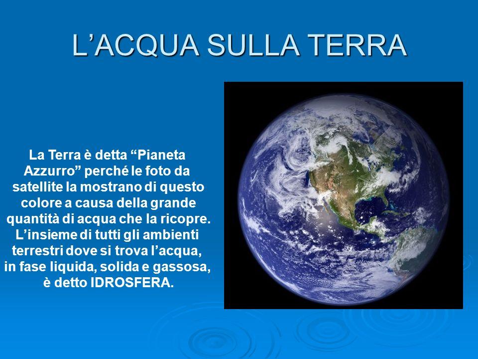 LACQUA SULLA TERRA La Terra è detta Pianeta Azzurro perché le foto da satellite la mostrano di questo colore a causa della grande quantità di acqua ch