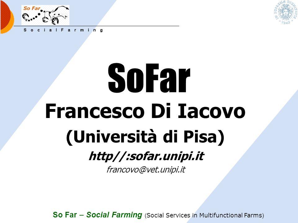 So Far – Social Farming ( Social Services in Multifunctional Farms ) SoFar Francesco Di Iacovo (Università di Pisa) http//:sofar.unipi.it francovo@vet.unipi.it