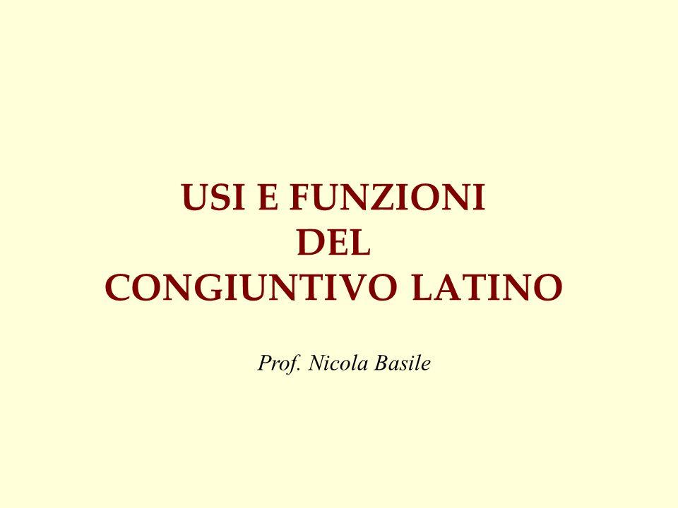 USI E FUNZIONI DEL CONGIUNTIVO LATINO Prof. Nicola Basile