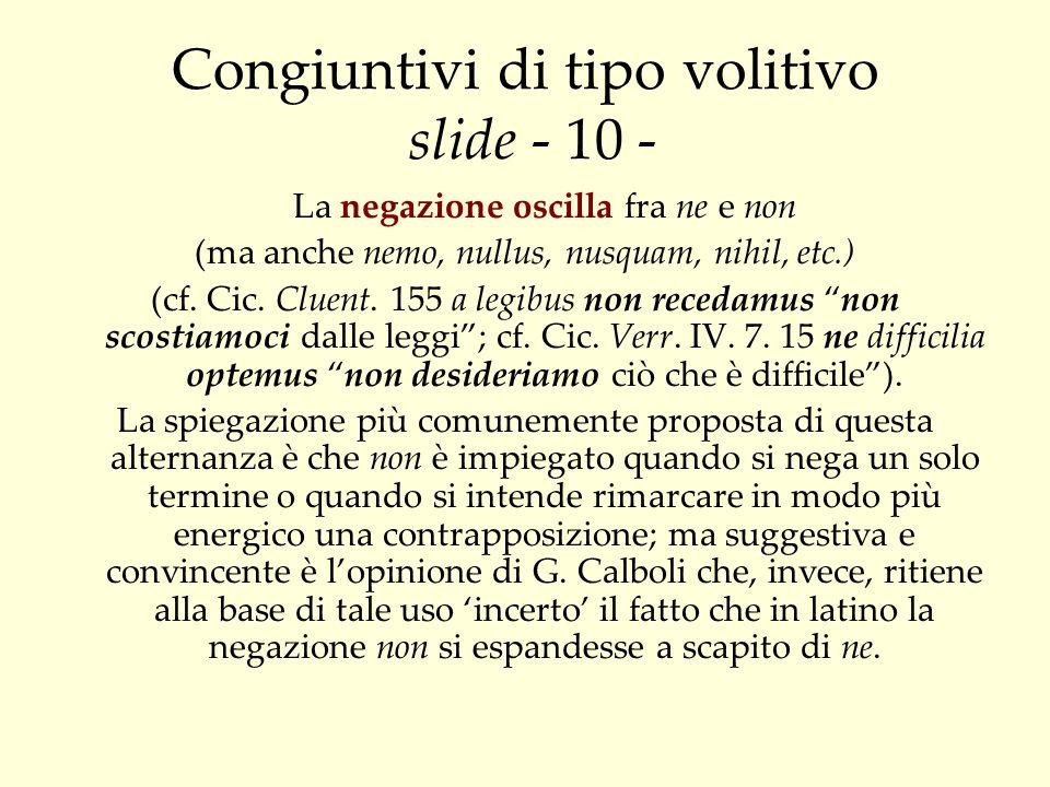 Congiuntivi di tipo volitivo slide - 10 - La negazione oscilla fra ne e non (ma anche nemo, nullus, nusquam, nihil, etc.) (cf. Cic. Cluent. 155 a legi