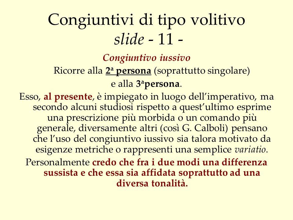 Congiuntivi di tipo volitivo slide - 11 - Congiuntivo iussivo Ricorre alla 2 a persona (soprattutto singolare) e alla 3 a persona. Esso, al presente,