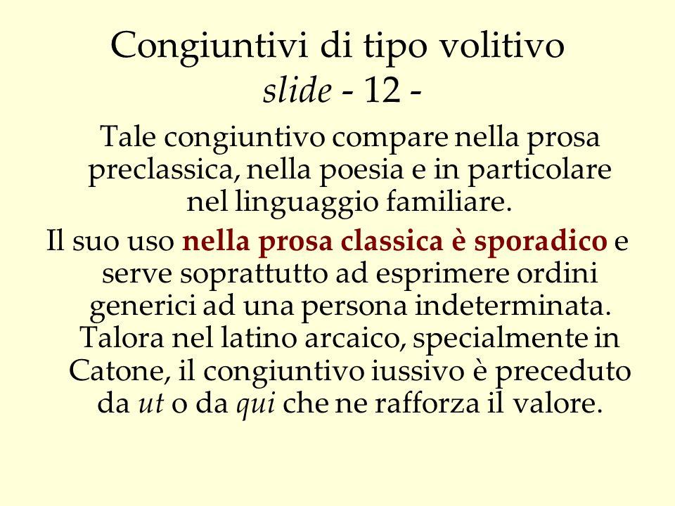 Congiuntivi di tipo volitivo slide - 12 - Tale congiuntivo compare nella prosa preclassica, nella poesia e in particolare nel linguaggio familiare. Il