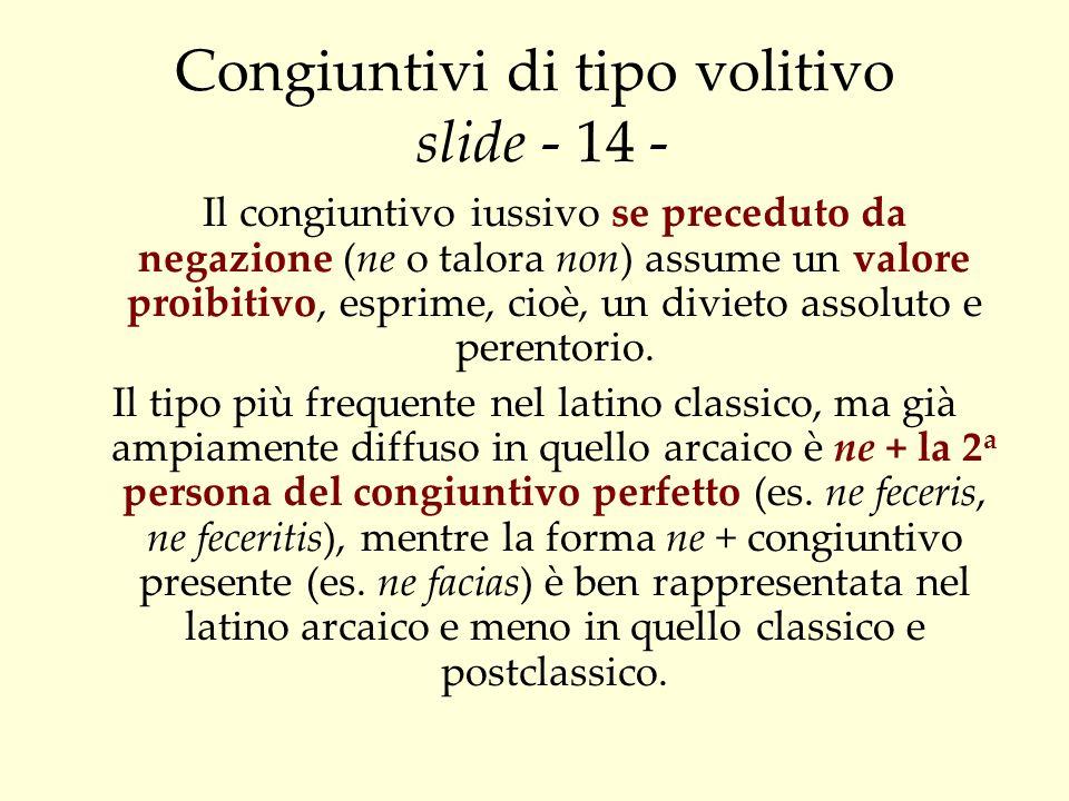 Congiuntivi di tipo volitivo slide - 14 - Il congiuntivo iussivo se preceduto da negazione (ne o talora non) assume un valore proibitivo, esprime, cio