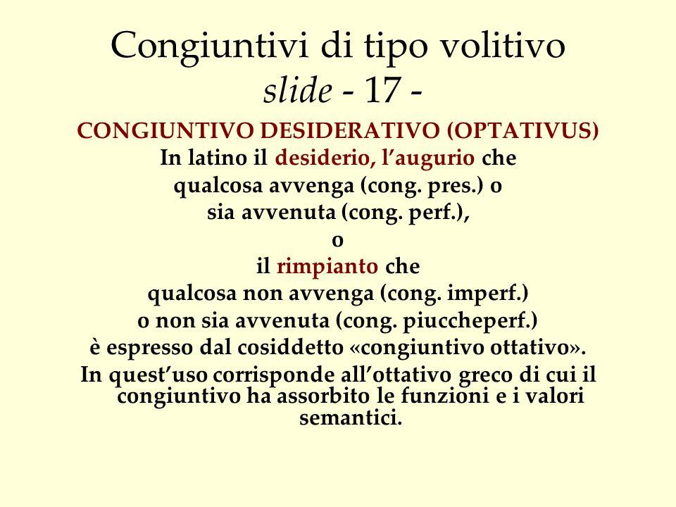 Congiuntivi di tipo volitivo slide - 17 - CONGIUNTIVO DESIDERATIVO (OPTATIVUS) In latino il desiderio, laugurio che qualcosa avvenga (cong. pres.) o s
