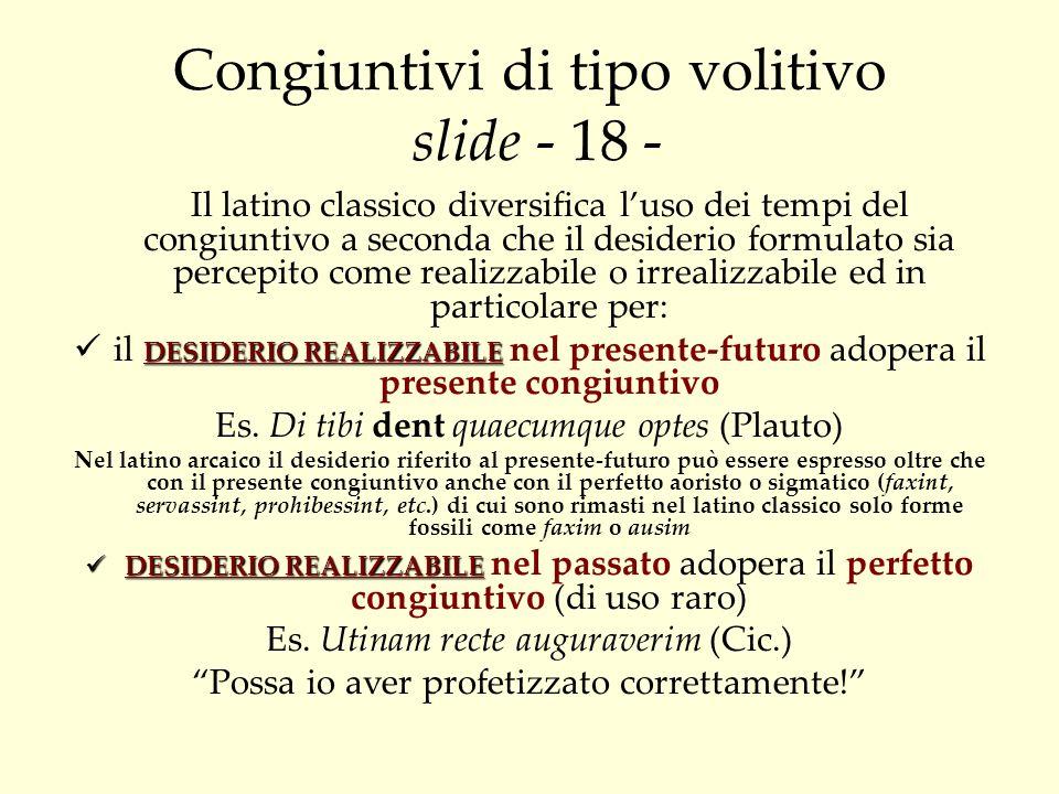 Congiuntivi di tipo volitivo slide - 18 - Il latino classico diversifica luso dei tempi del congiuntivo a seconda che il desiderio formulato sia perce