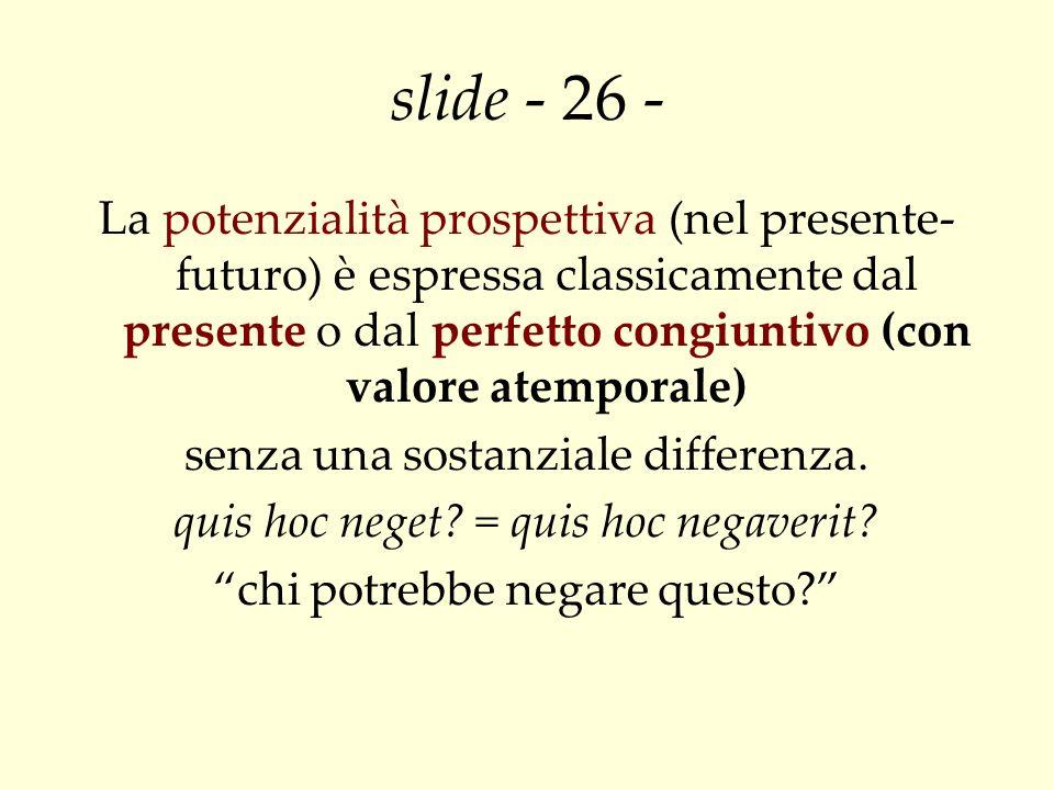 slide - 26 - La potenzialità prospettiva (nel presente- futuro) è espressa classicamente dal presente o dal perfetto congiuntivo (con valore atemporal