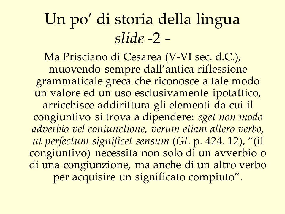 Un po di storia della lingua slide - 3 - Ma lantica nomenclatura adottata per definirlo non chiarisce, come invece avviene per gli altri modi, la sua natura, non riflette, cioè, la sua ijdiva e[nnoia, ma mette in rilievo esclusivamente il suo rapporto sintattico.