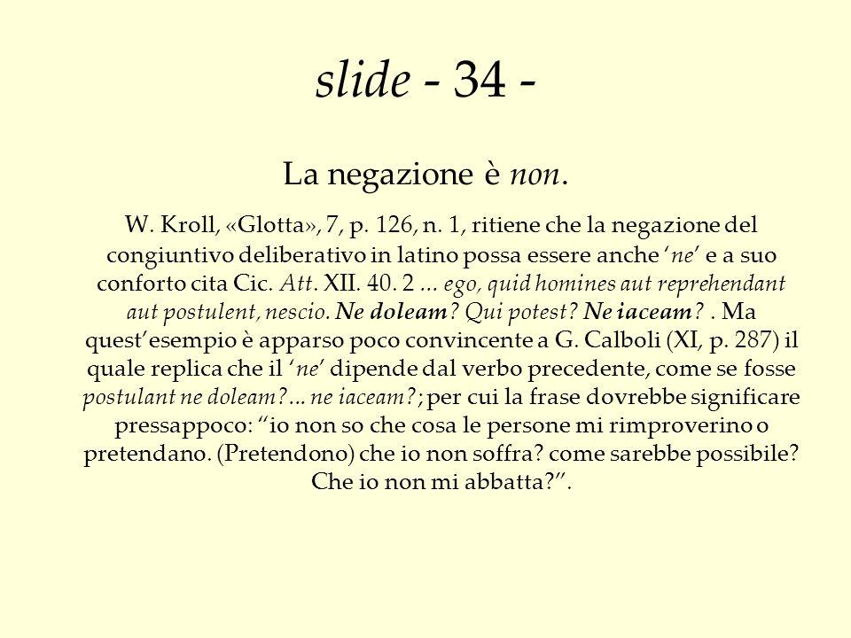 slide - 34 - La negazione è non. W. Kroll, «Glotta», 7, p. 126, n. 1, ritiene che la negazione del congiuntivo deliberativo in latino possa essere anc