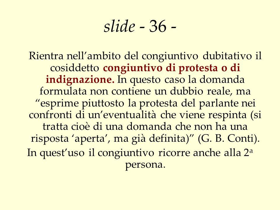 slide - 36 - Rientra nellambito del congiuntivo dubitativo il cosiddetto congiuntivo di protesta o di indignazione. In questo caso la domanda formulat