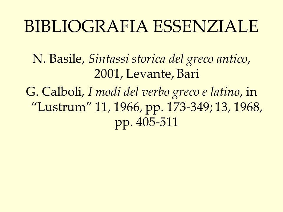 BIBLIOGRAFIA ESSENZIALE N. Basile, Sintassi storica del greco antico, 2001, Levante, Bari G. Calboli, I modi del verbo greco e latino, in Lustrum 11,