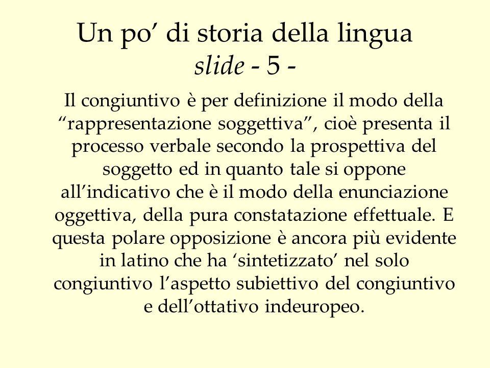 Un po di storia della lingua slide - 5 - Il congiuntivo è per definizione il modo della rappresentazione soggettiva, cioè presenta il processo verbale