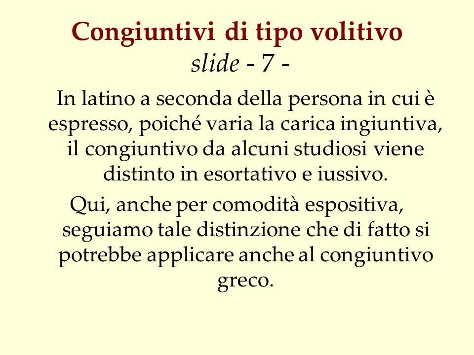 Congiuntivi di tipo volitivo slide - 7 - In latino a seconda della persona in cui è espresso, poiché varia la carica ingiuntiva, il congiuntivo da alc