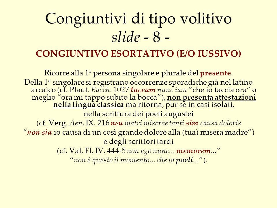 Congiuntivo suppositivo slide - 38 - Il latino per formulare una supposizione implicita di natura paratattica si serve anche del congiuntivo (cosiddetto «congiuntivo suppositivo») ed in dettaglio, del congiuntivo presente (o, occasionalmente, del perfetto per sottolineare laspetto compiuto) per la supposizione possibile, ovvero pensata come realizzabile nel presente-futuro, e del congiuntivo piuccheperfetto (raramente imperfetto e limitatamente alla 2 a pers.