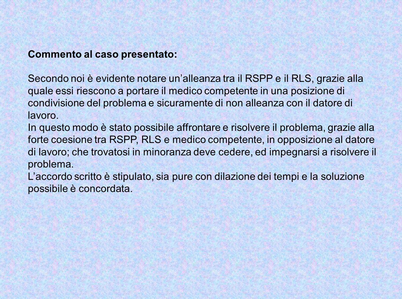 Commento al caso presentato: Secondo noi è evidente notare unalleanza tra il RSPP e il RLS, grazie alla quale essi riescono a portare il medico competente in una posizione di condivisione del problema e sicuramente di non alleanza con il datore di lavoro.