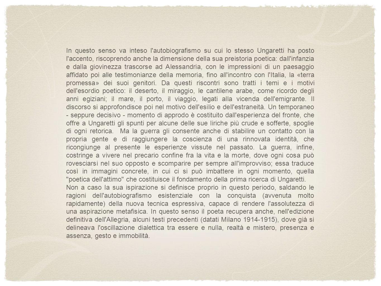 In questo senso va inteso l'autobiografismo su cui lo stesso Ungaretti ha posto l'accento, riscoprendo anche la dimensione della sua preistoria poetic