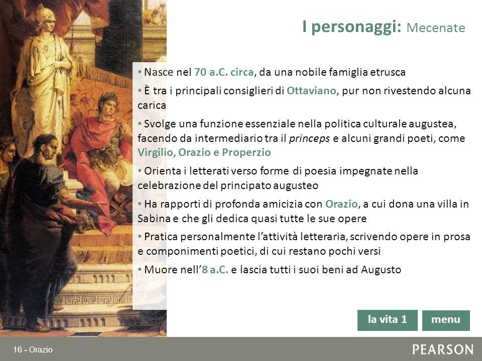 16 - Orazio Nasce nel 70 a.C. circa, da una nobile famiglia etrusca È tra i principali consiglieri di Ottaviano, pur non rivestendo alcuna carica Svol