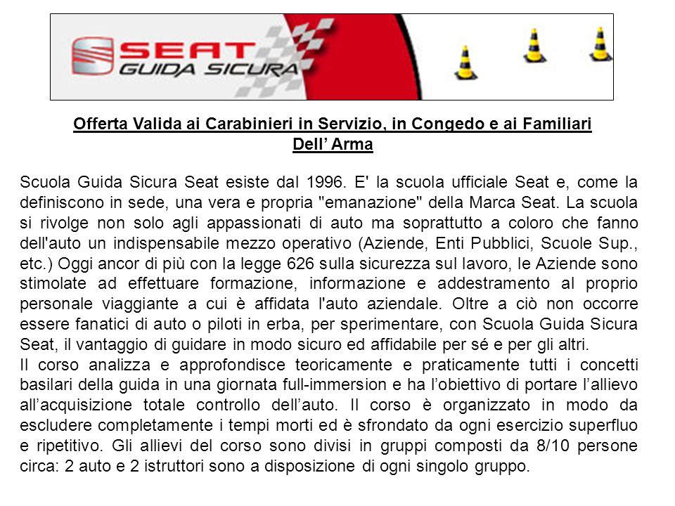 Offerta Valida ai Carabinieri in Servizio, in Congedo e ai Familiari Dell Arma Scuola Guida Sicura Seat esiste dal 1996.