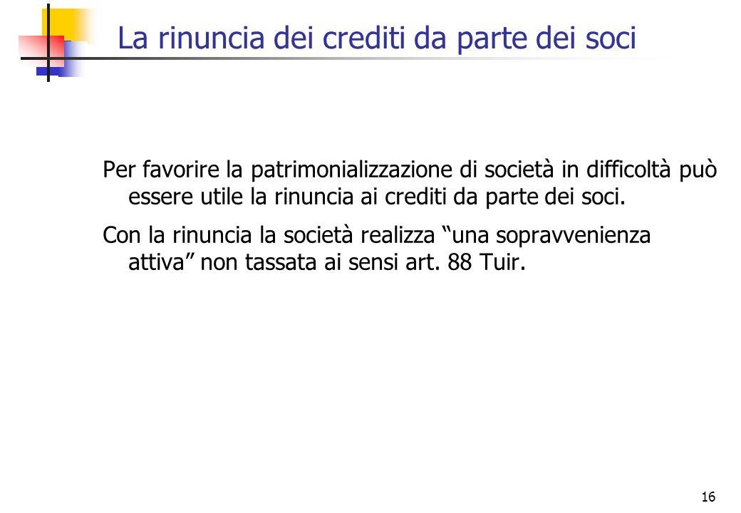 16 La rinuncia dei crediti da parte dei soci Per favorire la patrimonializzazione di società in difficoltà può essere utile la rinuncia ai crediti da